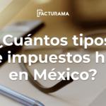 ¿Cuántos tipos de impuestos hay en México?